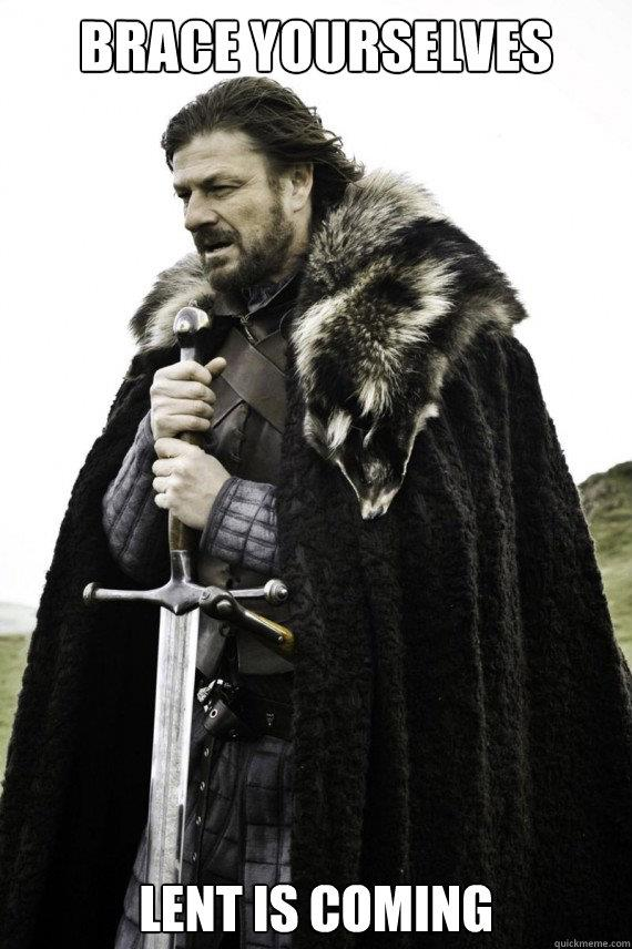 Game of Thrones reference to Winter is Coming, altered to say Brace Yourselves-Lent is Coming.